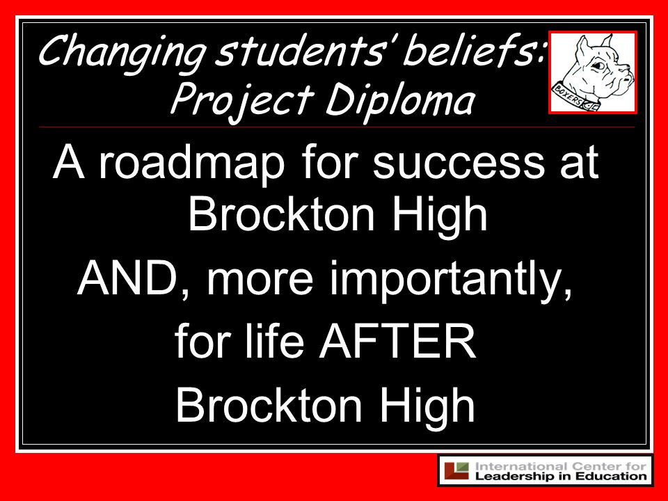 A roadmap for success at Brockton High AND, more importantly, for life AFTER Brockton High Changing students beliefs: Project Diploma