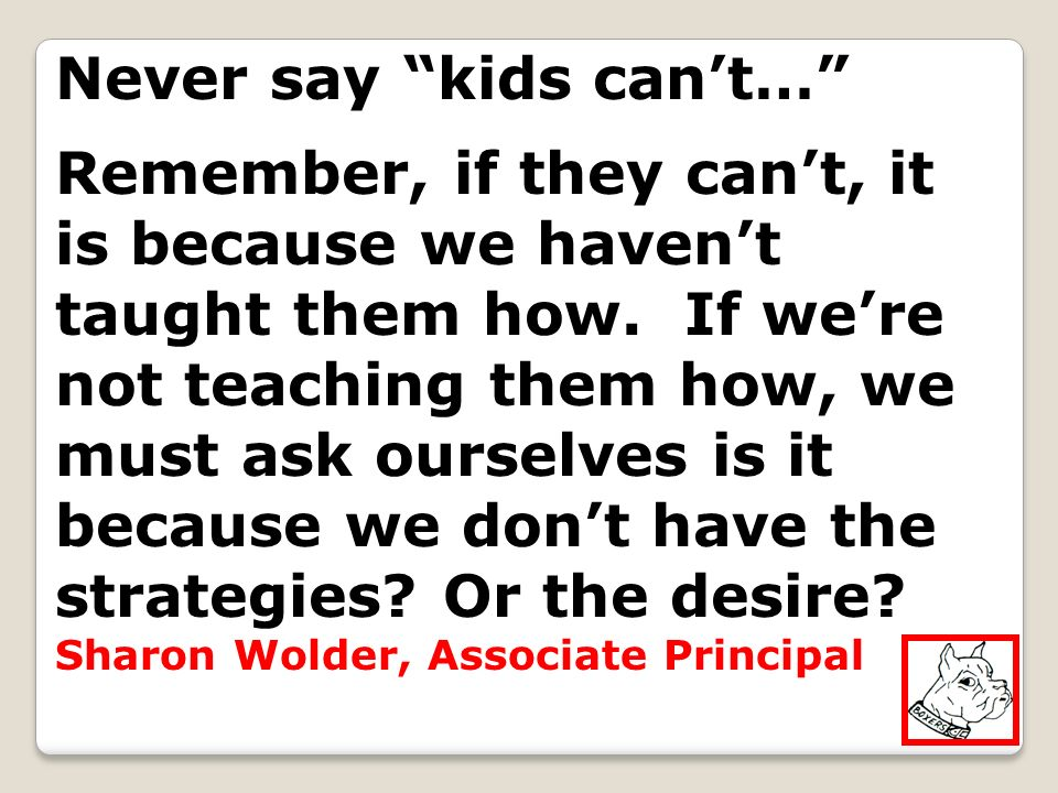 Never say kids cant… Remember, if they cant, it is because we havent taught them how. If were not teaching them how, we must ask ourselves is it becau