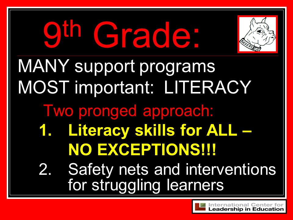 MANY support programs MOST important: LITERACY 9 th Grade: Two pronged approach: 1. Literacy skills for ALL – NO EXCEPTIONS!!! 2.Safety nets and inter