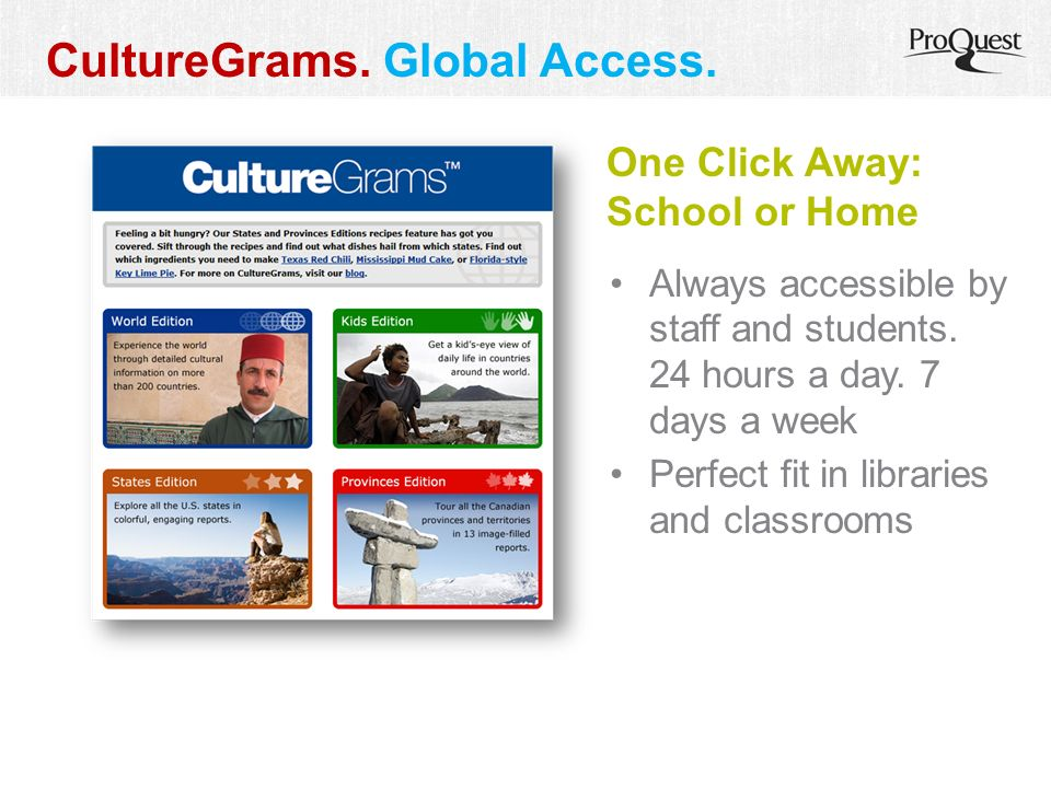 CultureGrams. Global Access. One Click Away: School or Home Always accessible by staff and students. 24 hours a day. 7 days a week Perfect fit in libr