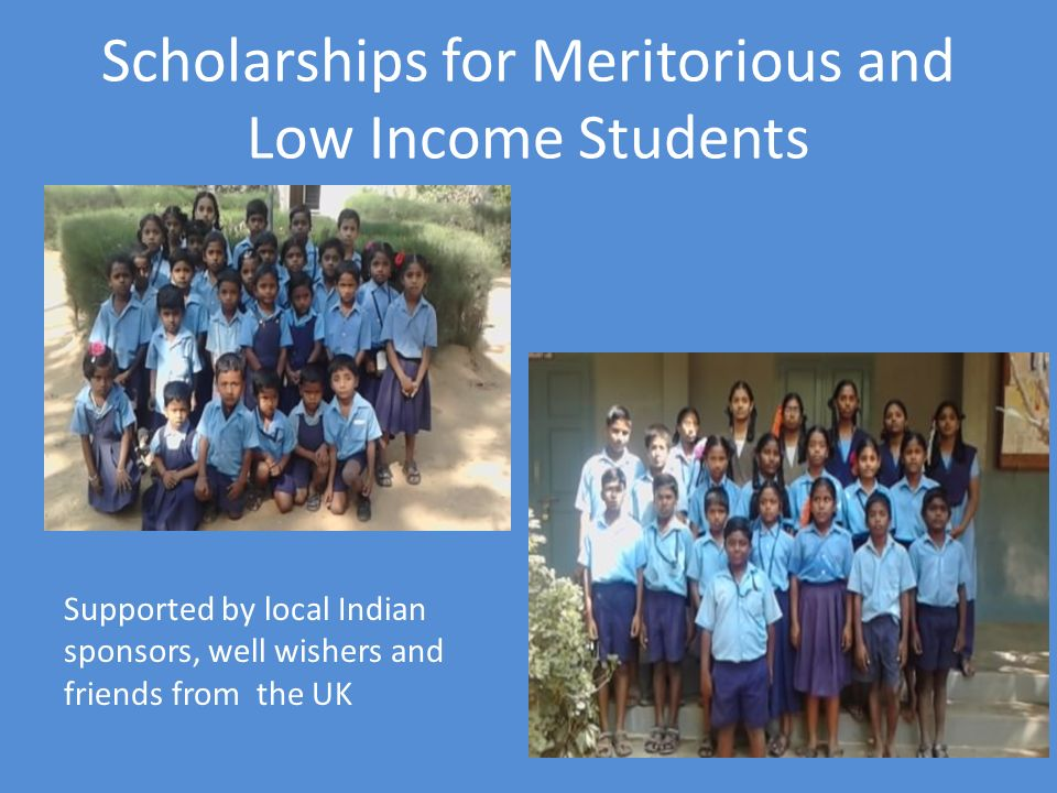 Scholarships for Meritorious and Low Income Students Supported by local Indian sponsors, well wishers and friends from the UK