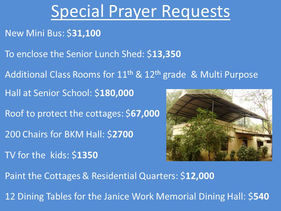 Special Prayer Requests New Mini Bus: $31,100 To enclose the Senior Lunch Shed: $13,350 Additional Class Rooms for 11 th & 12 th grade & Multi Purpose Hall at Senior School: $180,000 Roof to protect the cottages: $67,000 200 Chairs for BKM Hall: $2700 TV for the kids: $1350 Paint the Cottages & Residential Quarters: $12,000 12 Dining Tables for the Janice Work Memorial Dining Hall: $540