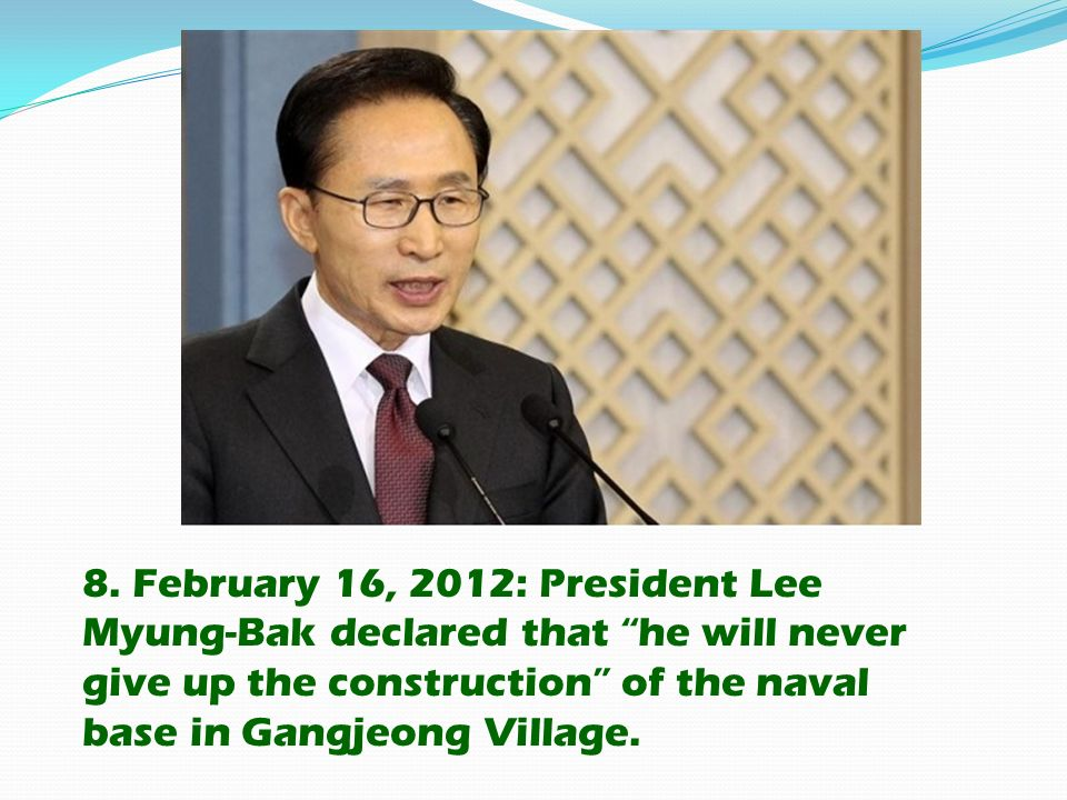 8. February 16, 2012: President Lee Myung-Bak declared that he will never give up the construction of the naval base in Gangjeong Village.