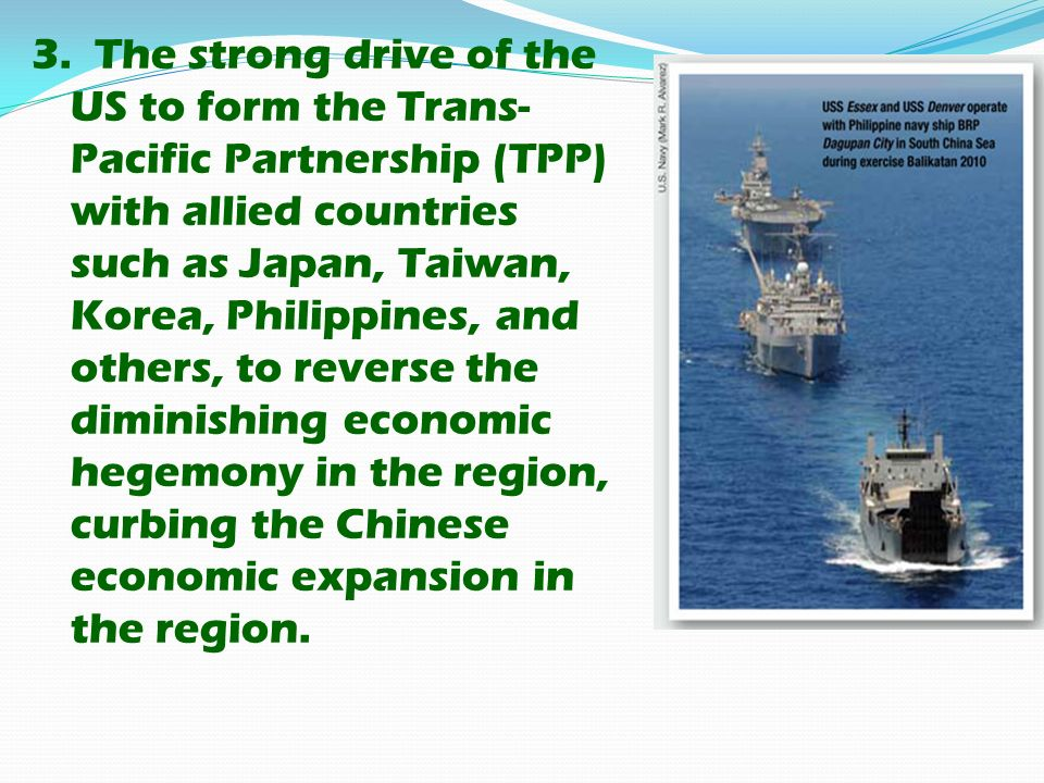 3. The strong drive of the US to form the Trans- Pacific Partnership (TPP) with allied countries such as Japan, Taiwan, Korea, Philippines, and others