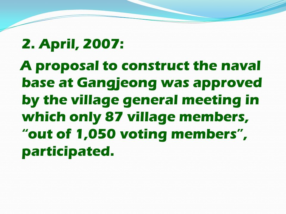 2. April, 2007: A proposal to construct the naval base at Gangjeong was approved by the village general meeting in which only 87 village members, out