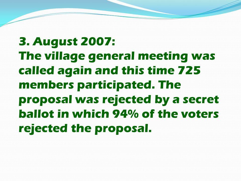 3. August 2007: The village general meeting was called again and this time 725 members participated. The proposal was rejected by a secret ballot in w