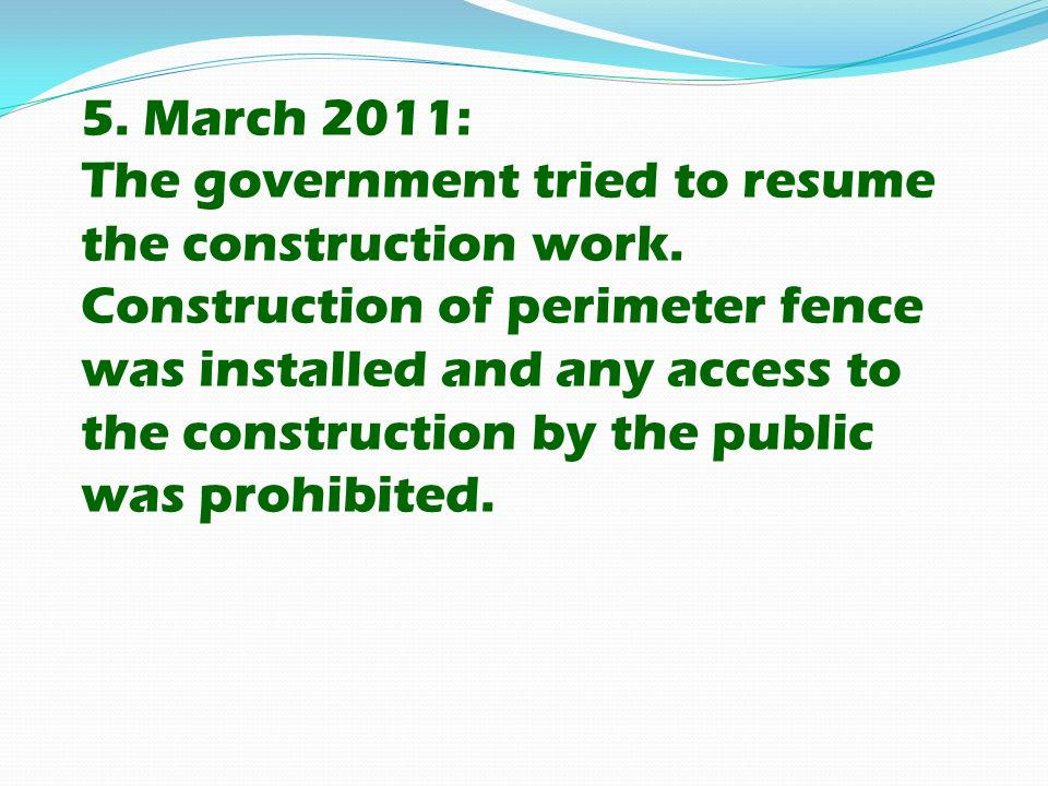 5. March 2011: The government tried to resume the construction work. Construction of perimeter fence was installed and any access to the construction