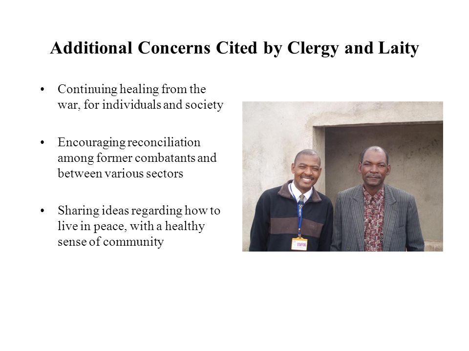 Additional Concerns Cited by Clergy and Laity Continuing healing from the war, for individuals and society Encouraging reconciliation among former com