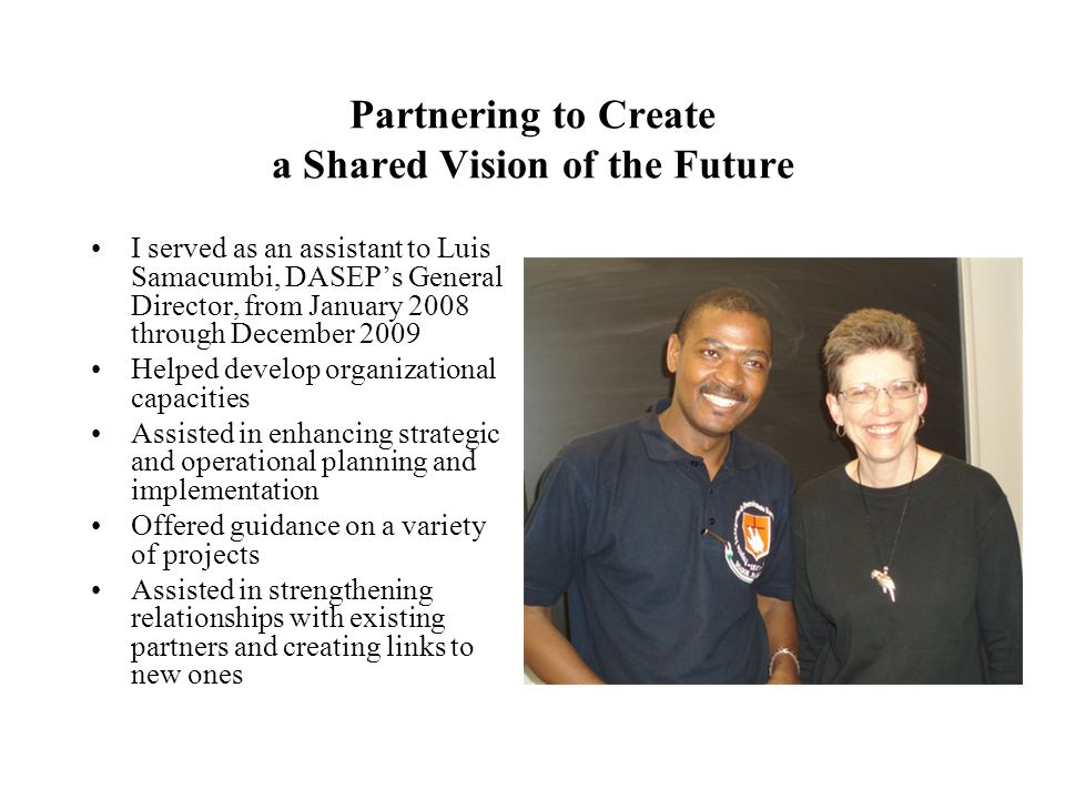 Partnering to Create a Shared Vision of the Future I served as an assistant to Luis Samacumbi, DASEPs General Director, from January 2008 through Dece
