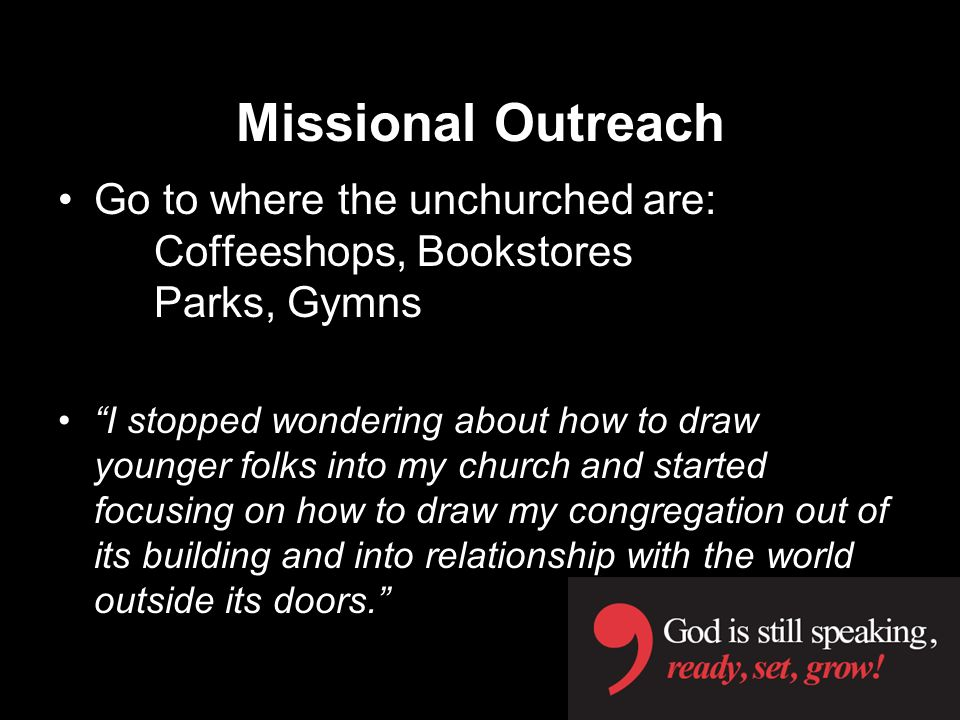 Missional Outreach Go to where the unchurched are: Coffeeshops, Bookstores Parks, Gymns I stopped wondering about how to draw younger folks into my church and started focusing on how to draw my congregation out of its building and into relationship with the world outside its doors.