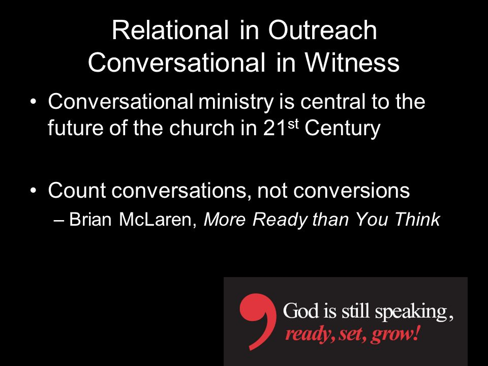 Relational in Outreach Conversational in Witness Conversational ministry is central to the future of the church in 21 st Century Count conversations, not conversions –Brian McLaren, More Ready than You Think