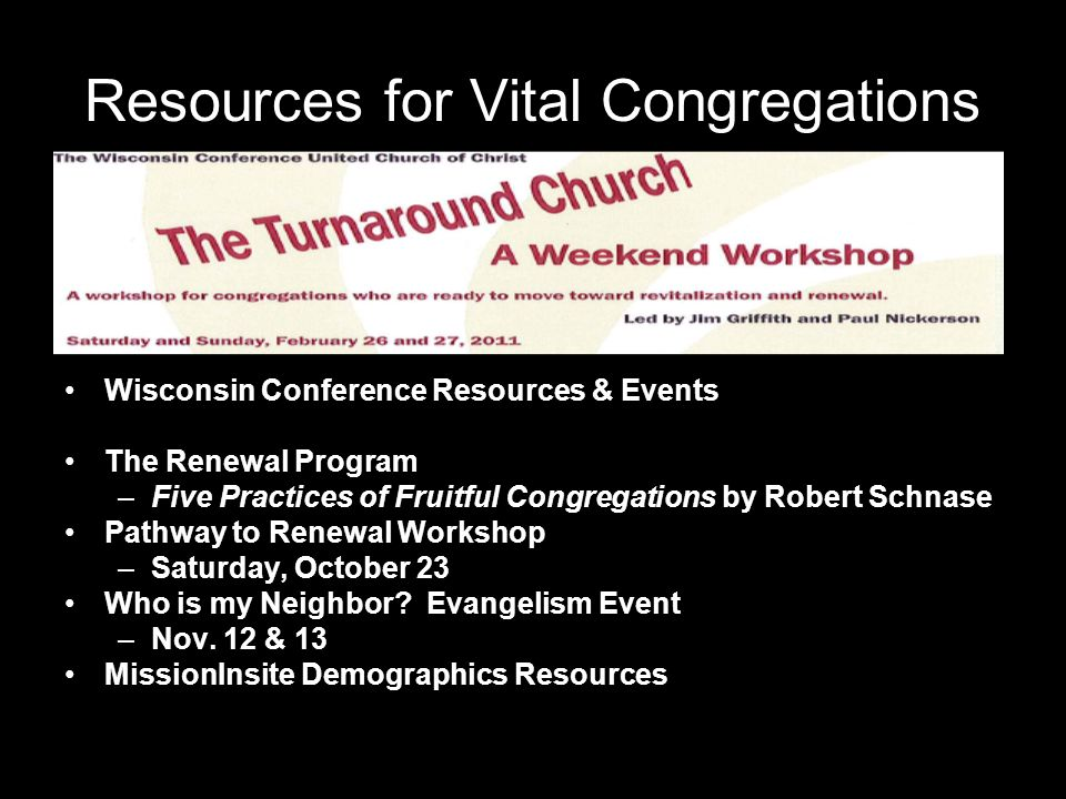 Resources for Vital Congregations Wisconsin Conference Resources & Events The Renewal Program –Five Practices of Fruitful Congregations by Robert Schnase Pathway to Renewal Workshop –Saturday, October 23 Who is my Neighbor.