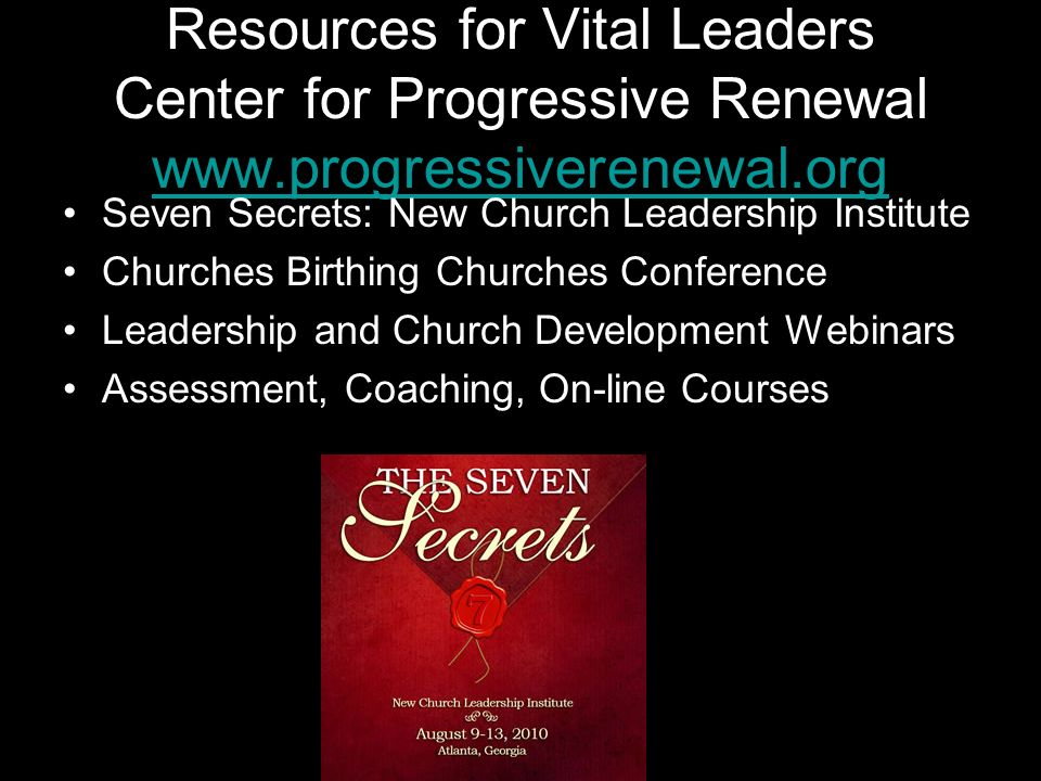 Resources for Vital Leaders Center for Progressive Renewal www.progressiverenewal.org www.progressiverenewal.org Seven Secrets: New Church Leadership Institute Churches Birthing Churches Conference Leadership and Church Development Webinars Assessment, Coaching, On-line Courses