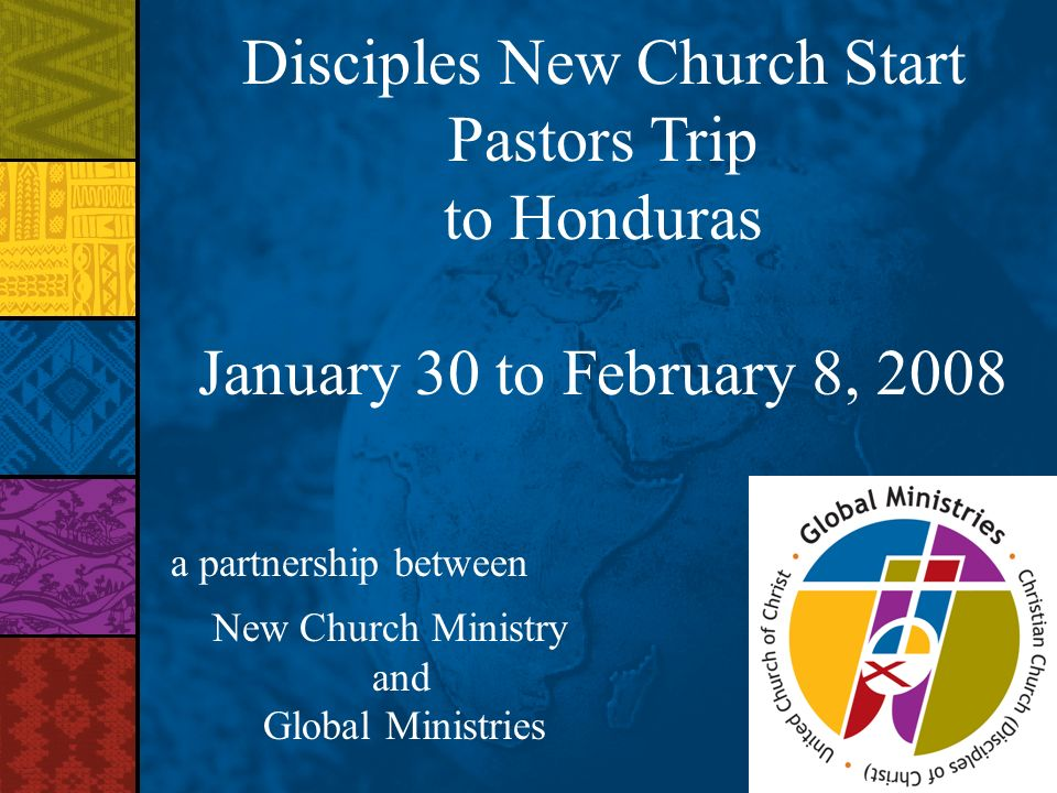 Disciples New Church Start Pastors Trip to Honduras January 30 to February 8, 2008 a partnership between New Church Ministry and Global Ministries