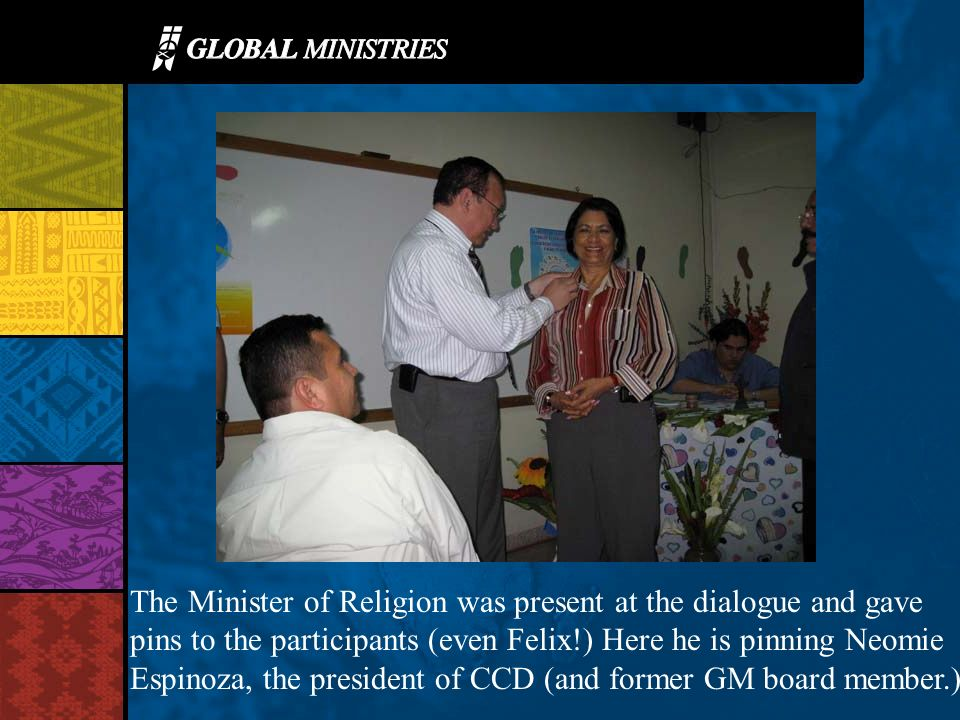 The Minister of Religion was present at the dialogue and gave pins to the participants (even Felix!) Here he is pinning Neomie Espinoza, the president of CCD (and former GM board member.)