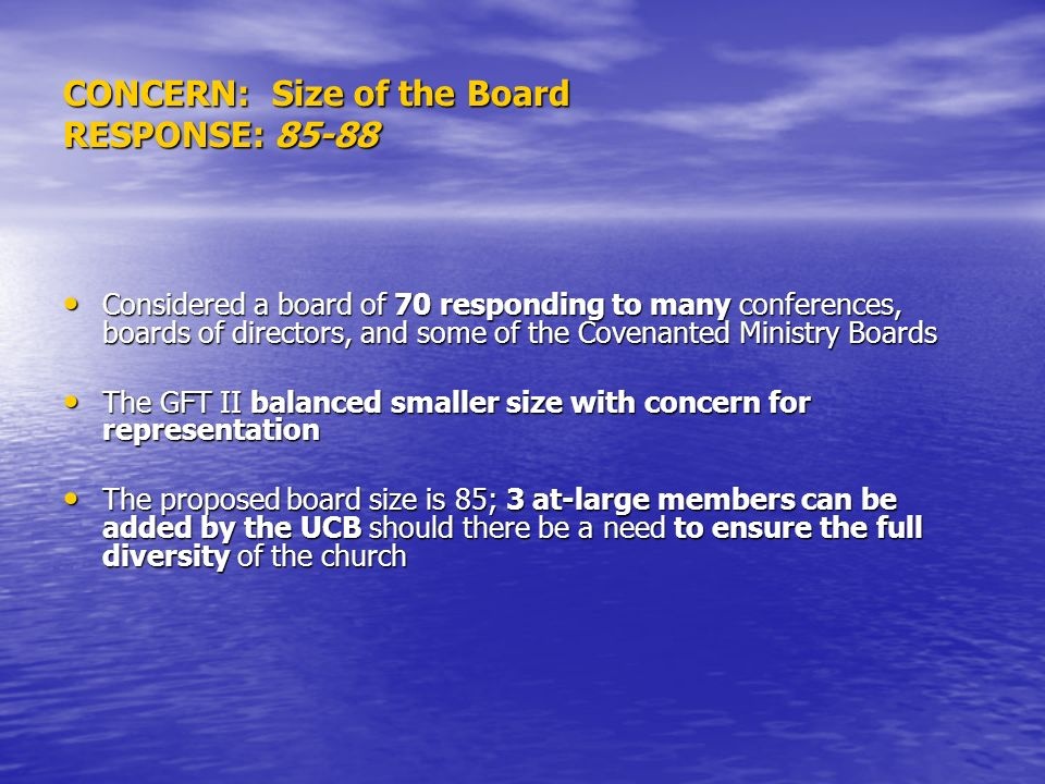 CONCERN: Size of the Board RESPONSE: 85-88 Considered a board of 70 responding to many conferences, boards of directors, and some of the Covenanted Ministry Boards Considered a board of 70 responding to many conferences, boards of directors, and some of the Covenanted Ministry Boards The GFT II balanced smaller size with concern for representation The GFT II balanced smaller size with concern for representation The proposed board size is 85; 3 at-large members can be added by the UCB should there be a need to ensure the full diversity of the church The proposed board size is 85; 3 at-large members can be added by the UCB should there be a need to ensure the full diversity of the church