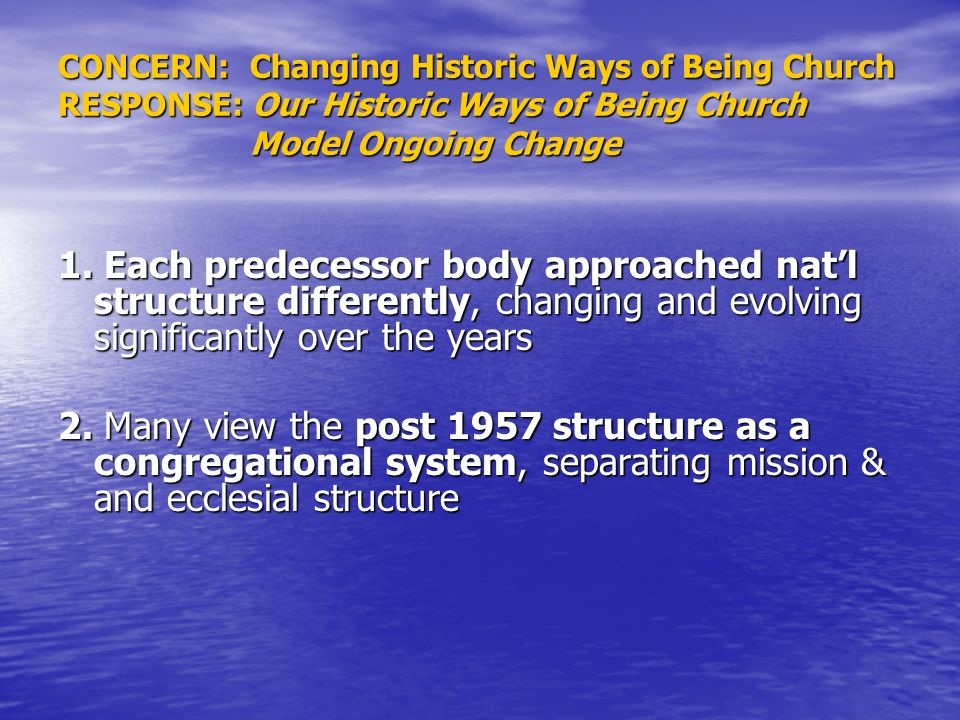 CONCERN: Changing Historic Ways of Being Church RESPONSE: Our Historic Ways of Being Church Model Ongoing Change 1.