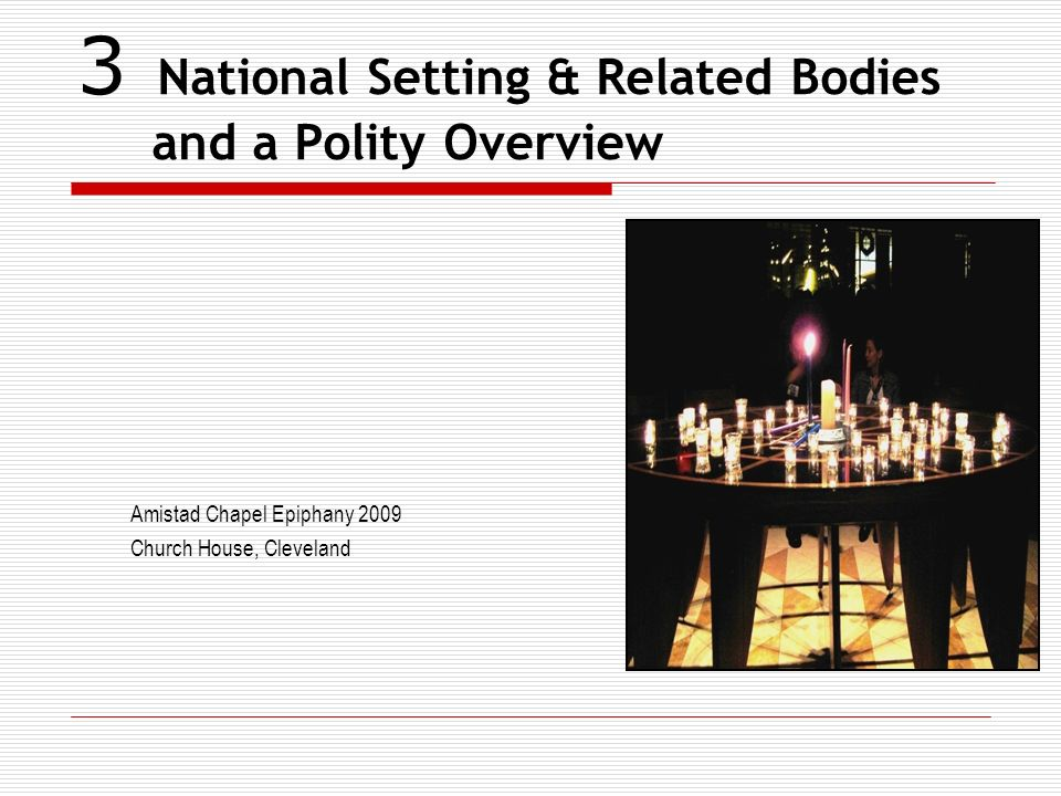 3 National Setting & Related Bodies and a Polity Overview Amistad Chapel Epiphany 2009 Church House, Cleveland