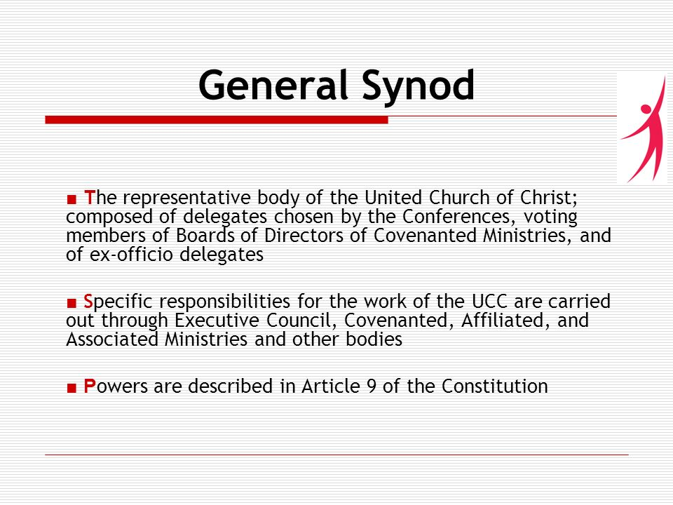 General Synod T he representative body of the United Church of Christ; composed of delegates chosen by the Conferences, voting members of Boards of Directors of Covenanted Ministries, and of ex-officio delegates Specific responsibilities for the work of the UCC are carried out through Executive Council, Covenanted, Affiliated, and Associated Ministries and other bodies P owers are described in Article 9 of the Constitution