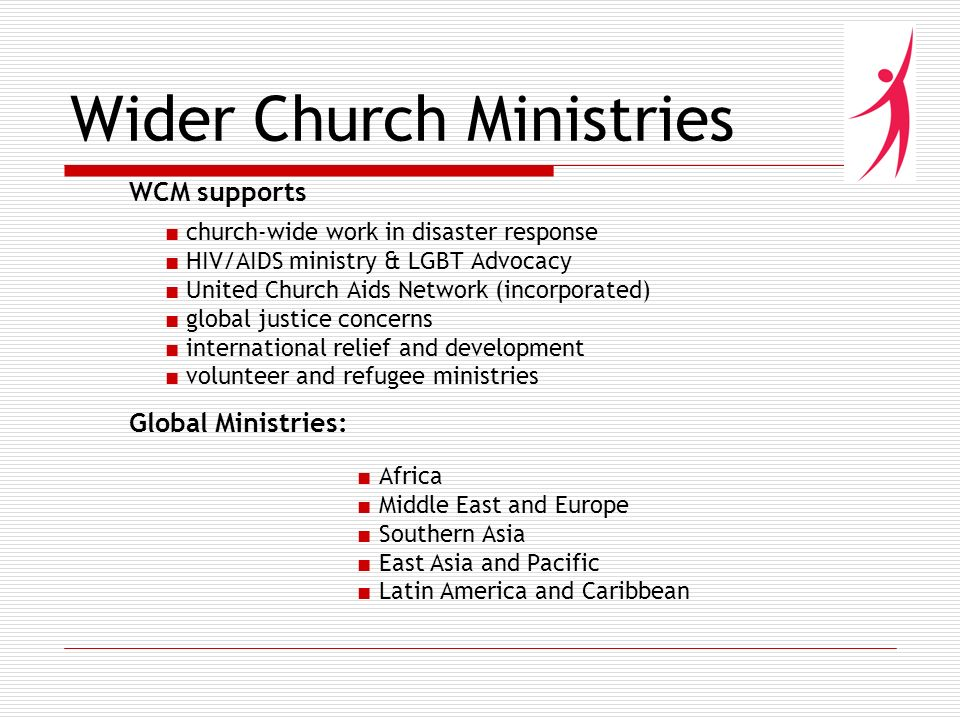 Wider Church Ministries WCM supports church-wide work in disaster response HIV/AIDS ministry & LGBT Advocacy United Church Aids Network (incorporated) global justice concerns international relief and development volunteer and refugee ministries Global Ministries: Africa Middle East and Europe Southern Asia East Asia and Pacific Latin America and Caribbean