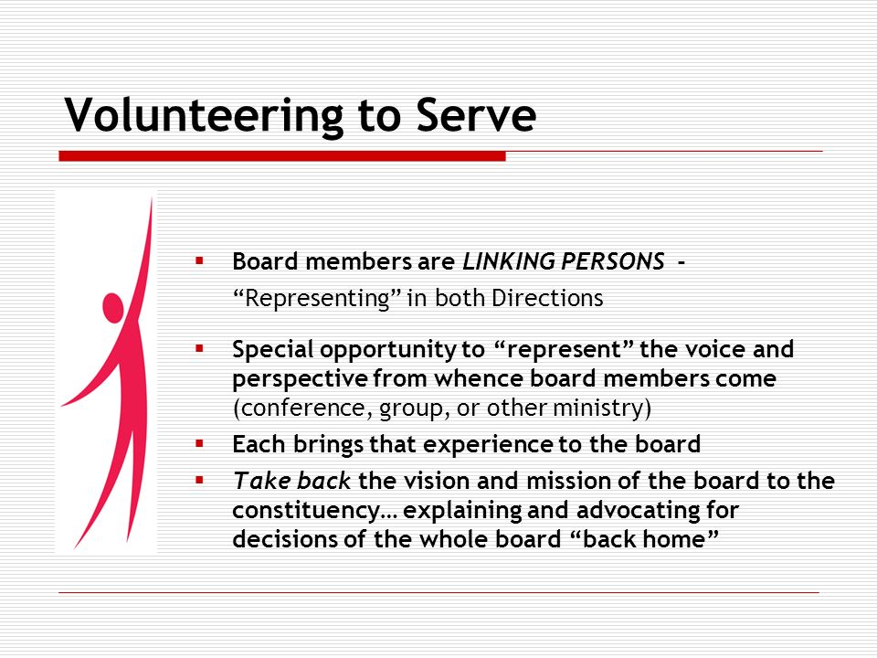 Volunteering to Serve Board members are LINKING PERSONS - Representing in both Directions Special opportunity to represent the voice and perspective from whence board members come (conference, group, or other ministry) Each brings that experience to the board Take back the vision and mission of the board to the constituency… explaining and advocating for decisions of the whole board back home