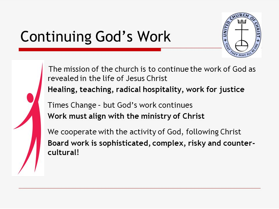Continuing Gods Work The mission of the church is to continue the work of God as revealed in the life of Jesus Christ Healing, teaching, radical hospitality, work for justice Times Change – but Gods work continues Work must align with the ministry of Christ We cooperate with the activity of God, following Christ Board work is sophisticated, complex, risky and counter- cultural!