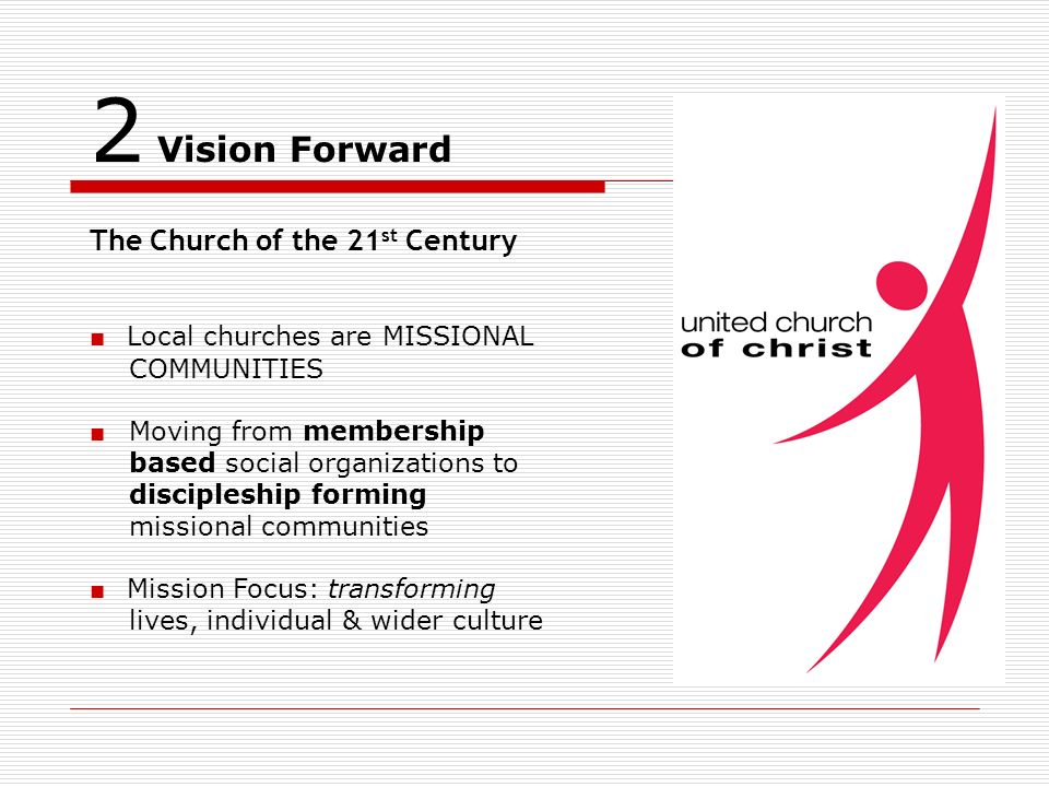 2 Vision Forward The Church of the 21 st Century Local churches are MISSIONAL COMMUNITIES Moving from membership based social organizations to discipleship forming missional communities Mission Focus: transforming lives, individual & wider culture