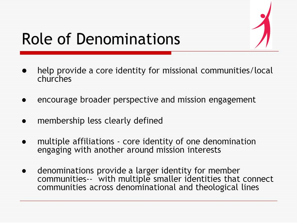 Role of Denominations help provide a core identity for missional communities/local churches encourage broader perspective and mission engagement membership less clearly defined multiple affiliations - core identity of one denomination engaging with another around mission interests denominations provide a larger identity for member communities-- with multiple smaller identities that connect communities across denominational and theological lines