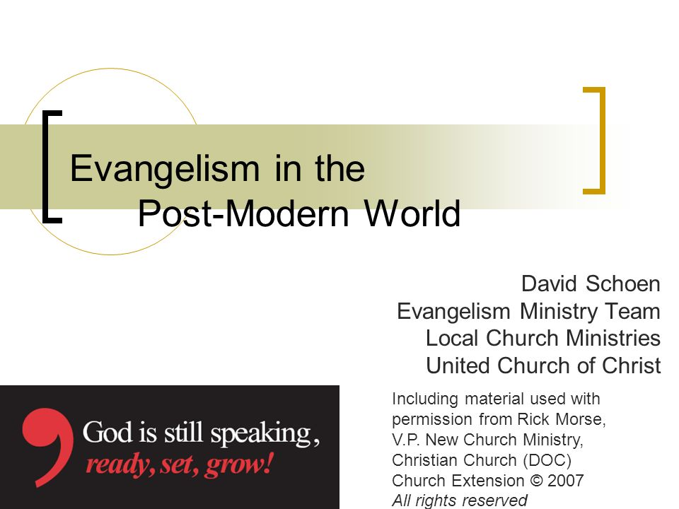 Evangelism in the Post-Modern World David Schoen Evangelism Ministry Team Local Church Ministries United Church of Christ Including material used with permission from Rick Morse, V.P.