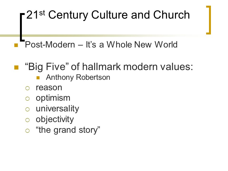 21 st Century Culture and Church Post-Modern – Its a Whole New World Big Five of hallmark modern values: Anthony Robertson reason optimism universality objectivity the grand story