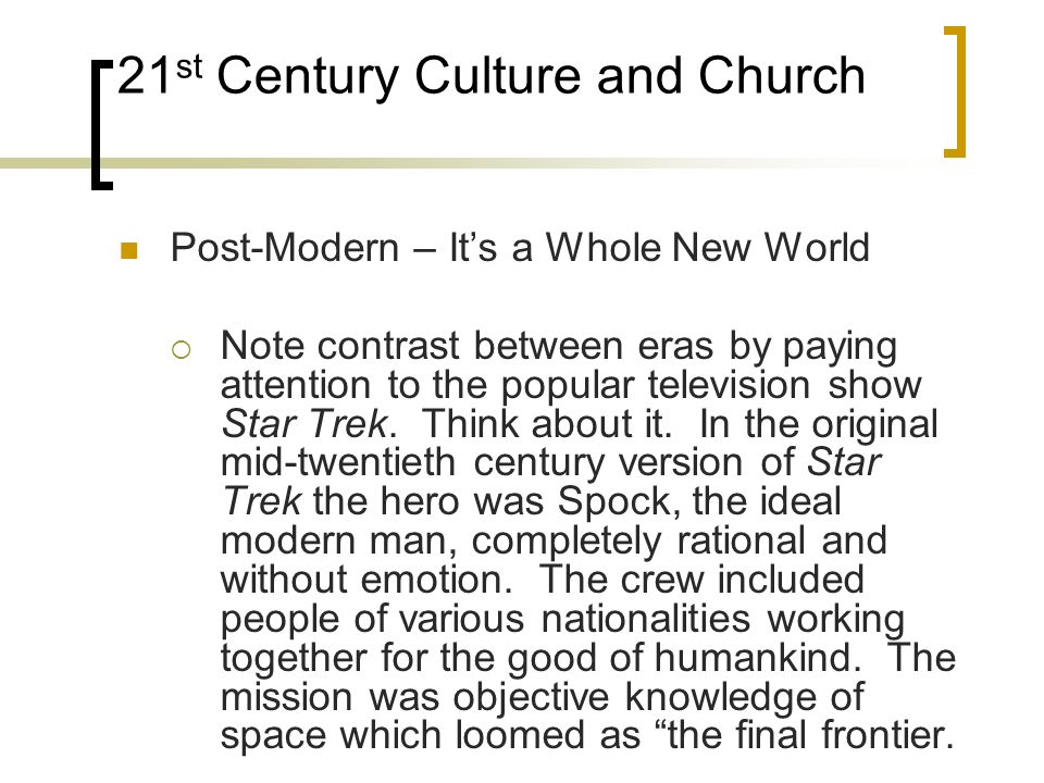 21 st Century Culture and Church Post-Modern – Its a Whole New World Note contrast between eras by paying attention to the popular television show Star Trek.