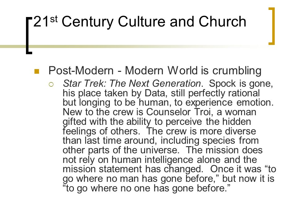 21 st Century Culture and Church Post-Modern - Modern World is crumbling Star Trek: The Next Generation. Spock is gone, his place taken by Data, still