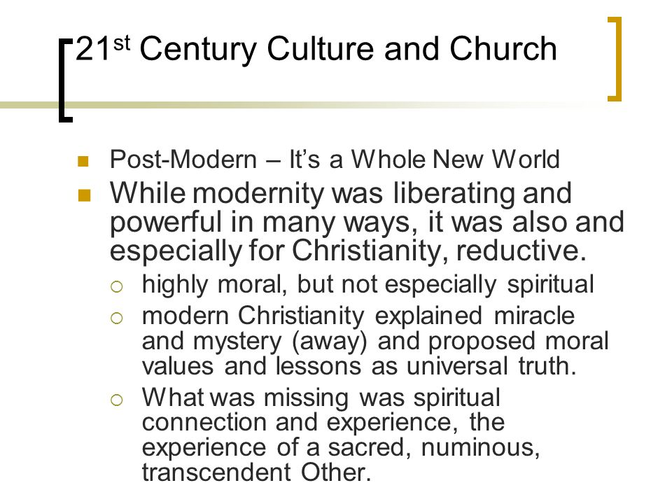 21 st Century Culture and Church Post-Modern – Its a Whole New World While modernity was liberating and powerful in many ways, it was also and especia