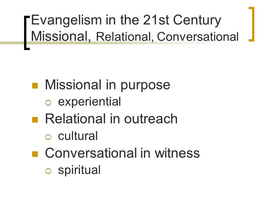 Evangelism in the 21st Century Missional, Relational, Conversational Missional in purpose experiential Relational in outreach cultural Conversational