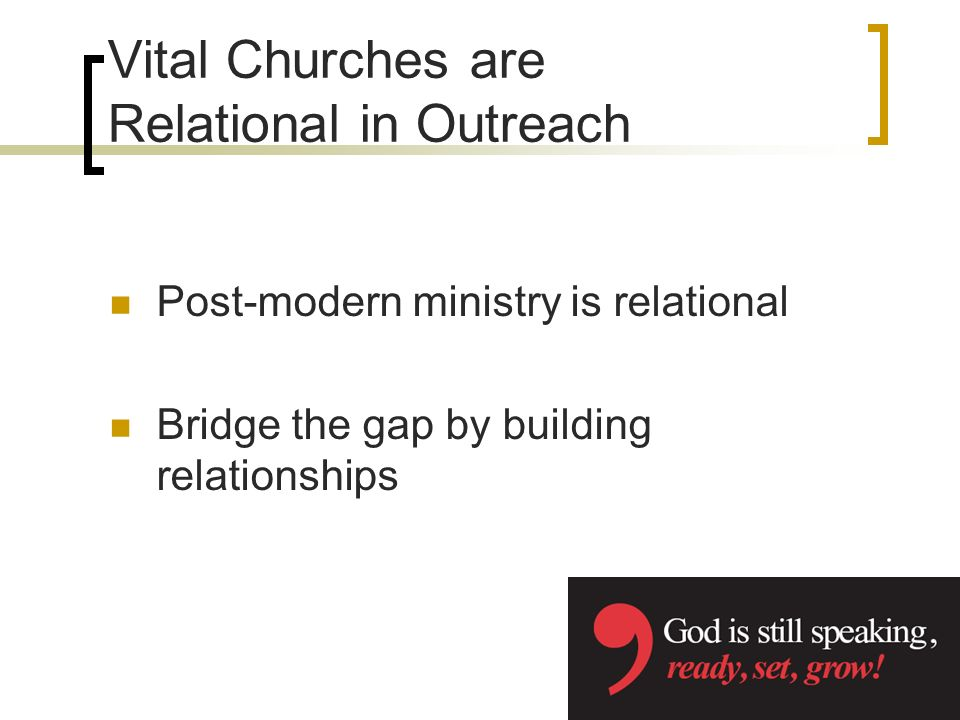 Vital Churches are Relational in Outreach Post-modern ministry is relational Bridge the gap by building relationships