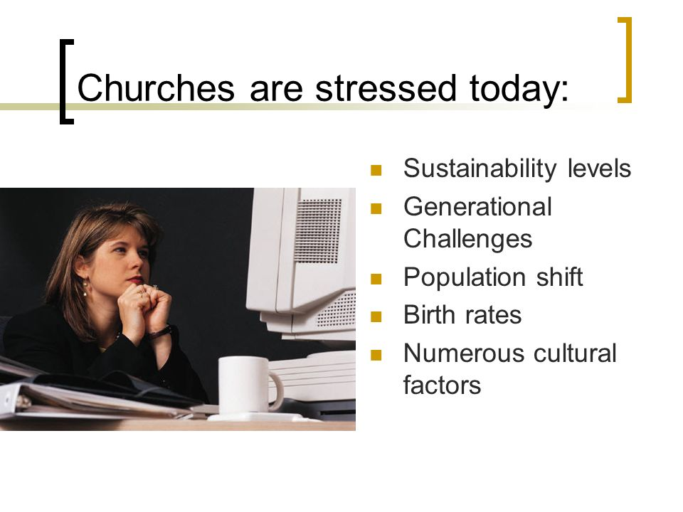 Churches are stressed today: Sustainability levels Generational Challenges Population shift Birth rates Numerous cultural factors