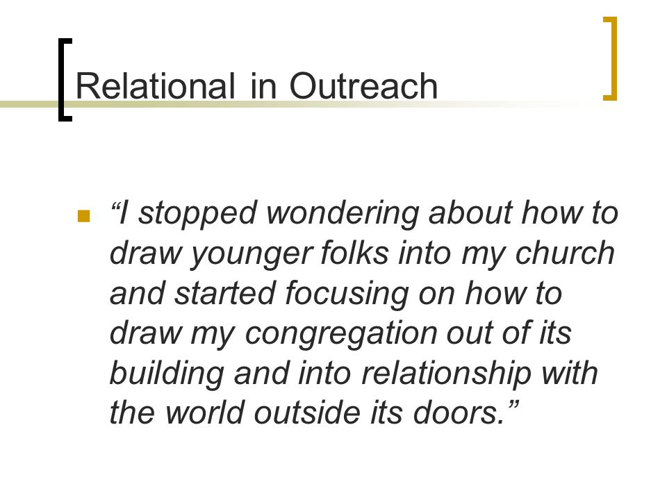 Relational in Outreach I stopped wondering about how to draw younger folks into my church and started focusing on how to draw my congregation out of its building and into relationship with the world outside its doors.