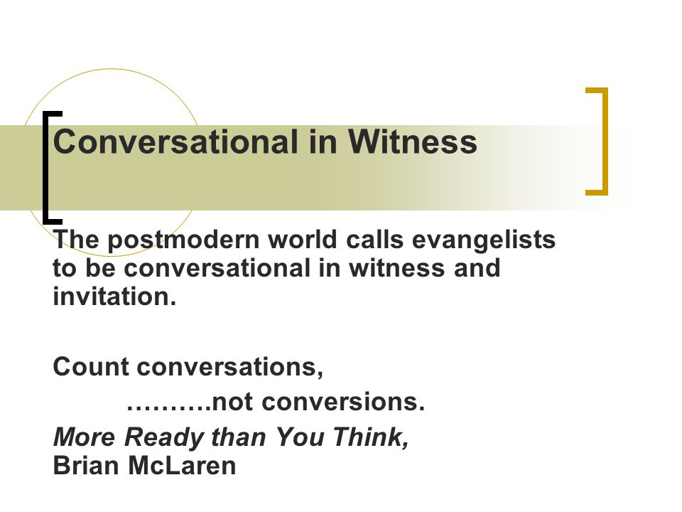 Conversational in Witness The postmodern world calls evangelists to be conversational in witness and invitation. Count conversations, ……….not conversi