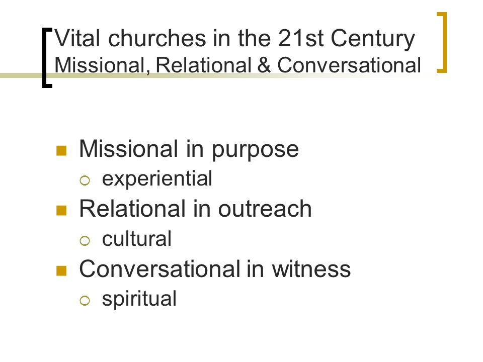 Vital churches in the 21st Century Missional, Relational & Conversational Missional in purpose experiential Relational in outreach cultural Conversati