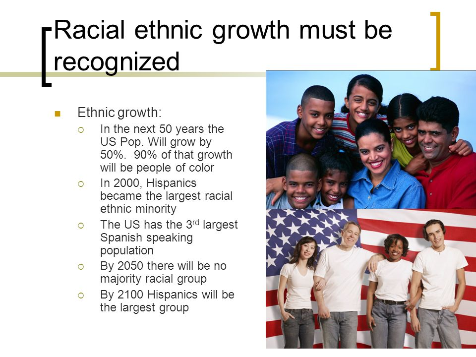 Racial ethnic growth must be recognized Ethnic growth: In the next 50 years the US Pop.