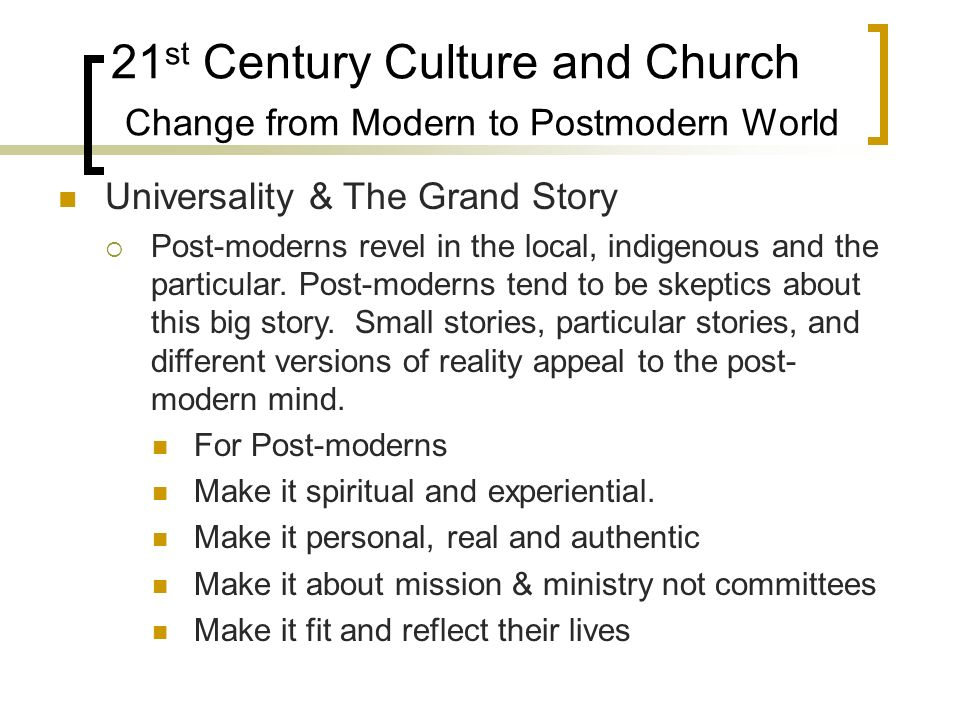 21 st Century Culture and Church Change from Modern to Postmodern World Universality & The Grand Story Post-moderns revel in the local, indigenous and the particular.