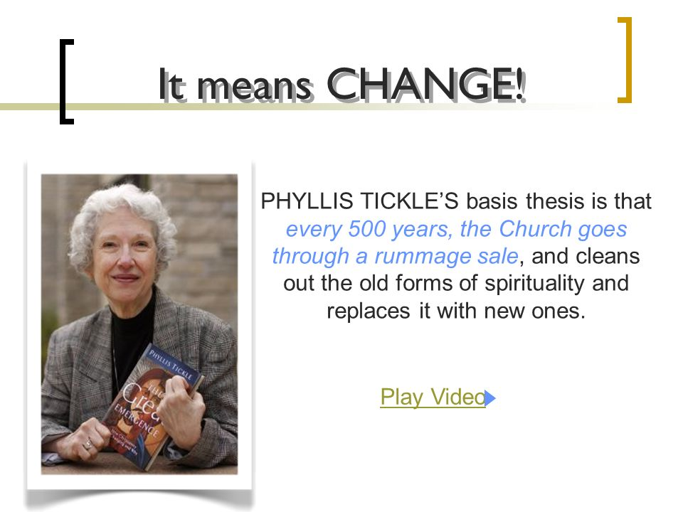 PHYLLIS TICKLES basis thesis is that every 500 years, the Church goes through a rummage sale, and cleans out the old forms of spirituality and replaces it with new ones.