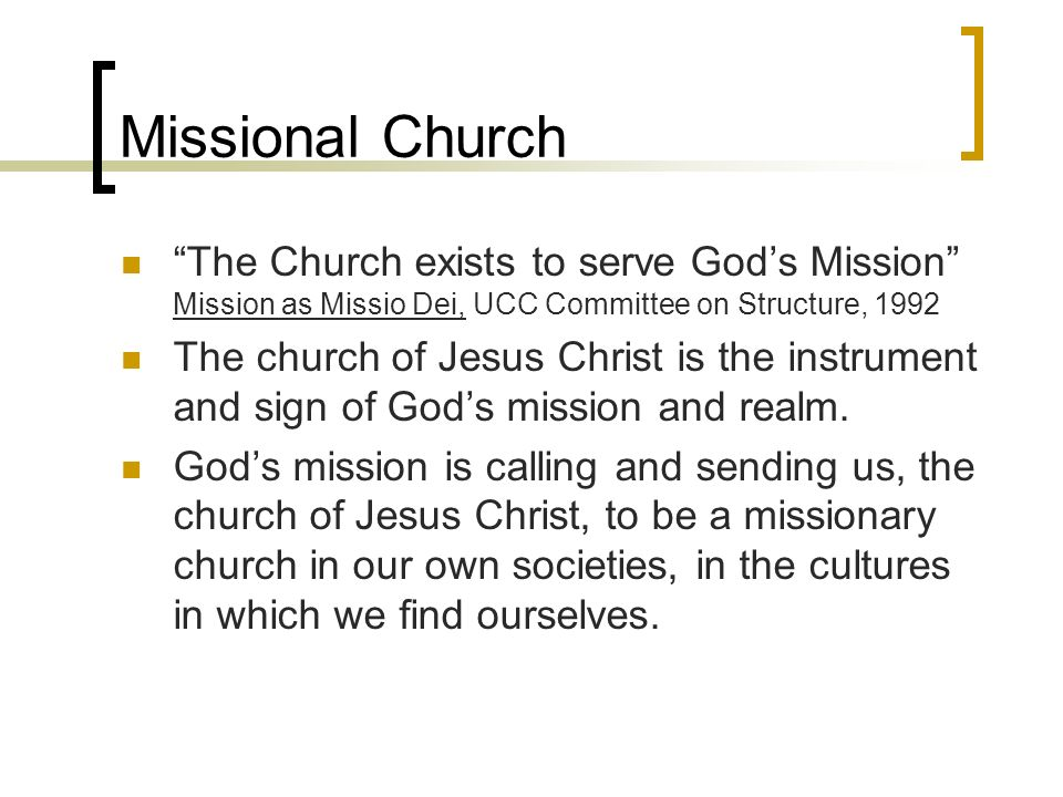 Missional Church The Church exists to serve Gods Mission Mission as Missio Dei, UCC Committee on Structure, 1992 The church of Jesus Christ is the instrument and sign of Gods mission and realm.