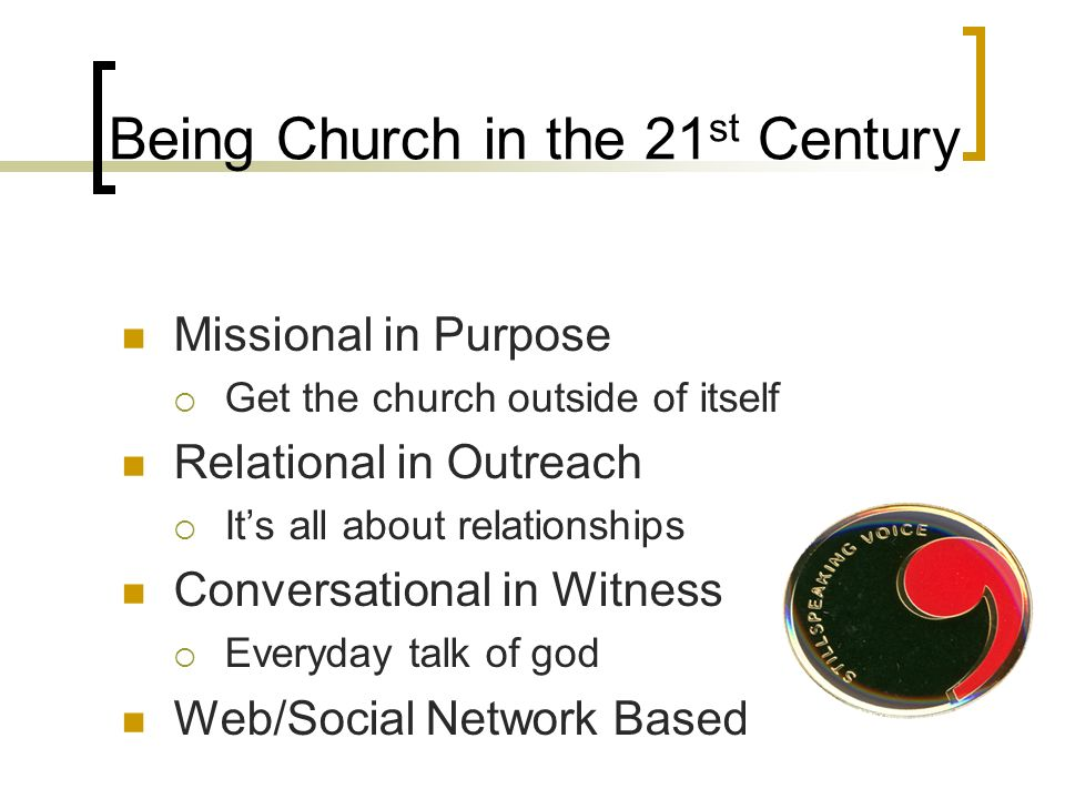 Being Church in the 21 st Century Missional in Purpose Get the church outside of itself Relational in Outreach Its all about relationships Conversational in Witness Everyday talk of god Web/Social Network Based