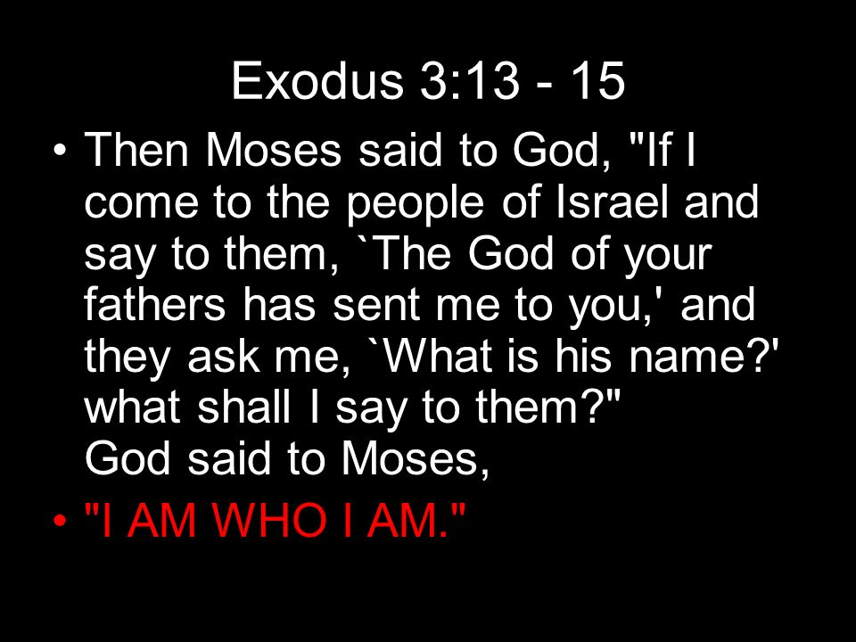 Exodus 3:13 - 15 Then Moses said to God, If I come to the people of Israel and say to them, `The God of your fathers has sent me to you, and they ask me, `What is his name what shall I say to them God said to Moses, I AM WHO I AM.