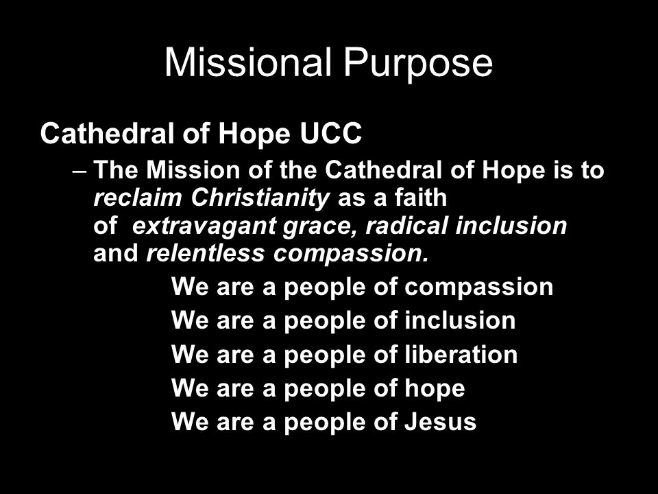 Missional Purpose Cathedral of Hope UCC –The Mission of the Cathedral of Hope is to reclaim Christianity as a faith of extravagant grace, radical inclusion and relentless compassion.