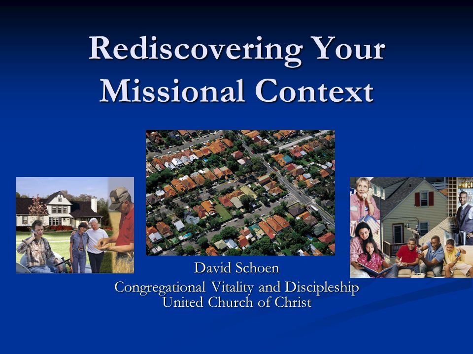 Rediscovering Your Missional Context David Schoen Congregational Vitality and Discipleship United Church of Christ