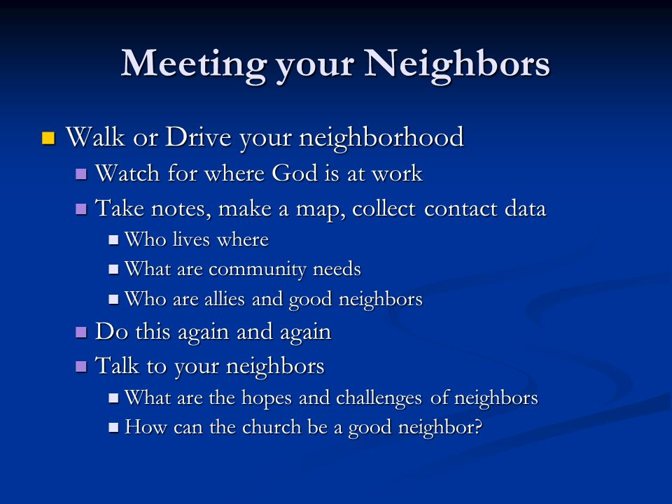 Meeting your Neighbors Walk or Drive your neighborhood Walk or Drive your neighborhood Watch for where God is at work Watch for where God is at work Take notes, make a map, collect contact data Take notes, make a map, collect contact data Who lives where Who lives where What are community needs What are community needs Who are allies and good neighbors Who are allies and good neighbors Do this again and again Do this again and again Talk to your neighbors Talk to your neighbors What are the hopes and challenges of neighbors What are the hopes and challenges of neighbors How can the church be a good neighbor.
