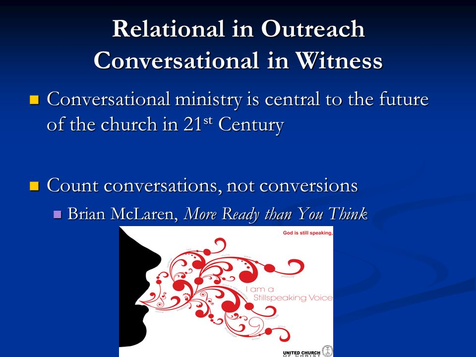 Relational in Outreach Conversational in Witness Conversational ministry is central to the future of the church in 21 st Century Conversational ministry is central to the future of the church in 21 st Century Count conversations, not conversions Count conversations, not conversions Brian McLaren, More Ready than You Think Brian McLaren, More Ready than You Think