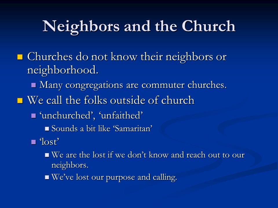 Neighbors and the Church Churches do not know their neighbors or neighborhood.